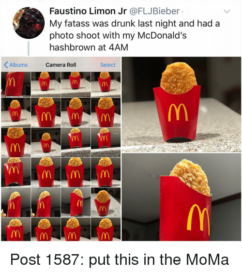 Drunk, McDonalds, and Memes: Faustino Limon Jr @FLJBieber  My fatass was drunk last night and had a  photo shoot with my McDonald's  hashbrown at 4AM  Albums Camera Roll  Select  0 Post 1587: put this in the MoMa