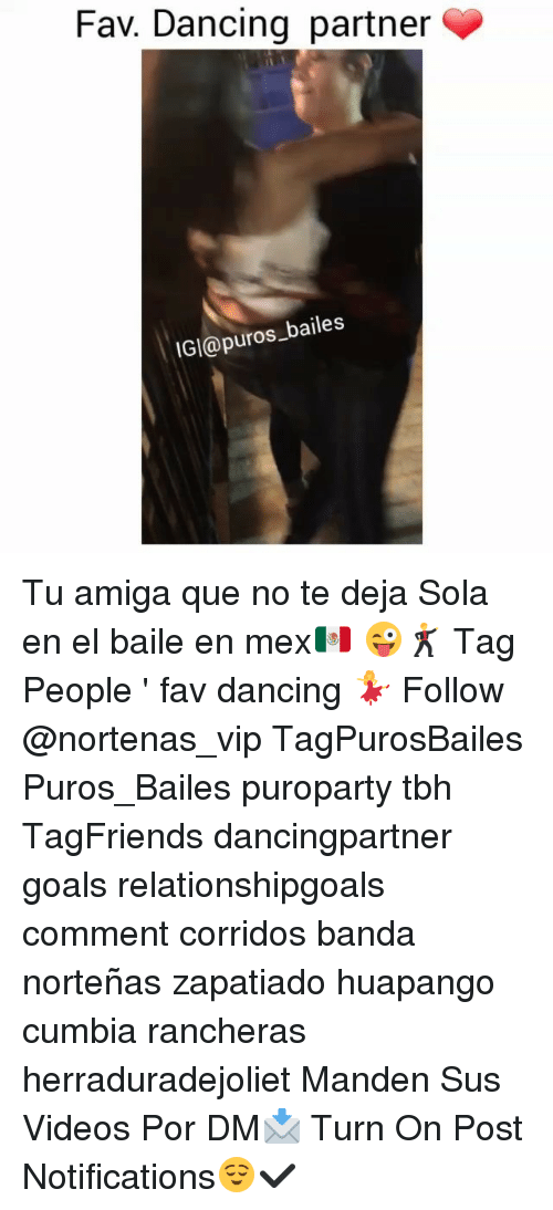 Dancing, Goals, and Memes: Fav. Dancing partner  IGl@puros baile:s Tu amiga que no te deja Sola en el baile en mex🇲🇽 😜🕺 Tag People ' fav dancing 💃 Follow @nortenas_vip TagPurosBailes Puros_Bailes puroparty tbh TagFriends dancingpartner goals relationshipgoals comment corridos banda norteñas zapatiado huapango cumbia rancheras herraduradejoliet Manden Sus Videos Por DM📩 Turn On Post Notifications😌✔