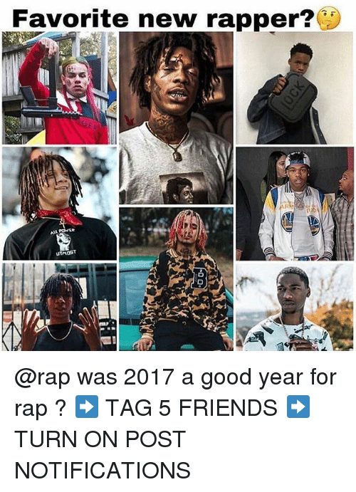 Friends, Memes, and Rap: Favorite new rapper?  UTMOST @rap was 2017 a good year for rap ? ➡️ TAG 5 FRIENDS ➡️ TURN ON POST NOTIFICATIONS