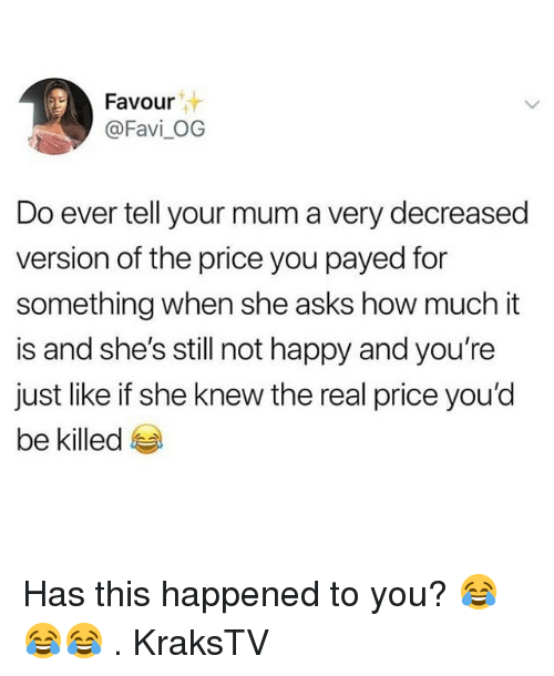 Memes, Happy, and The Real: Favour  @Favi_OG  Do ever tell your mum a very decreased  version of the price you payed for  something when she asks how much it  is and she's still not happy and you're  just like if she knew the real price you'd  be killed Has this happened to you? 😂😂😂 . KraksTV
