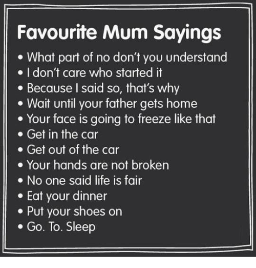 Go to Sleep, Life, and Memes: Favourite Mum Sayings  e What part of no don't you understand  e I don't care who started it  . Because l said so, that's why  . Wait until your father gets home  . Your face is going to freeze like that  . Get in the car  . Get out of the car  . Your hands are not broken  e No one said life is fair  . Eat your dinner  . Put your shoes on  . Go. To. Sleep