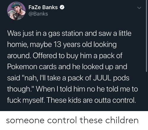 "Children, Homie, and Pokemon: Faze Banks  @Banks  Was just in a gas station and saw a little  homie, maybe 13 years old looking  around. Offered to buy him a pack of  Pokemon cards and he looked up and  said ""nah, I'll take a pack of JUUL pods  though."" When I told him no he told me to  fuck myself. These kids are outta control. someone control these children"