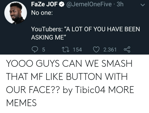 "Dank, Memes, and Smashing: FaZe JOF @JemelOneFive 3h  No one:  YouTubers: ""A LOT OF YOU HAVE BEEN  ASKING ME""  5  tl 154 2.361 YOOO GUYS CAN WE SMASH THAT MF LIKE BUTTON WITH OUR FACE?? by Tibic04 MORE MEMES"