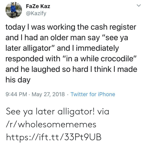 """Iphone, Twitter, and Alligator: FaZe Kaz  @Kazify  today I was working the cash register  and I had an older man say """"see ya  later alligator"""" and I immediately  responded with """"in a while crocodile""""  and he laughed so hard I think I made  his day  9:44 PM May 27, 2018 Twitter for iPhone  > See ya later alligator! via /r/wholesomememes https://ift.tt/33Pt9UB"""