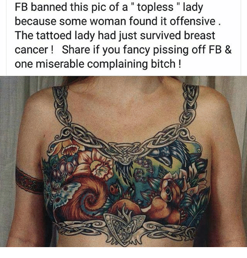 """Breastes: FB banned this pic of a """" topless """" lady  because some woman found it offensive  The tattoed lady had just survived breast  cancer! Share if you fancy pissing off FB &  one miserable complaining bitch !"""