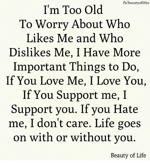 Life, Love, and Memes: fb/beautyoflifee  I'm Too Old  To Worry About Who  Likes Me and Who  Dislikes Me, I Have More  Important Things to Do,  If You Love Me, I Love You,  If You Support me, I  Support you. If you Hate  me, I don't care. Life goes  on with or without vou  Beauty of Life
