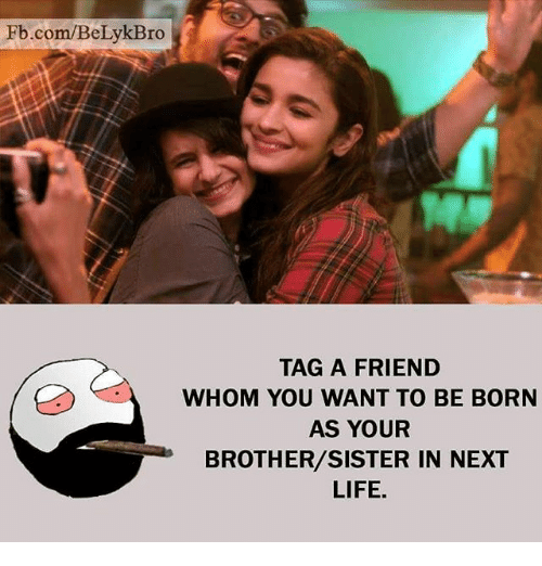 brothers sisters: Fb.com/BeLykBro  TAG A FRIEND  WHOM YOU WANT TO BE BORN  AS YOUR  BROTHER/SISTER IN NEXT  LIFE.