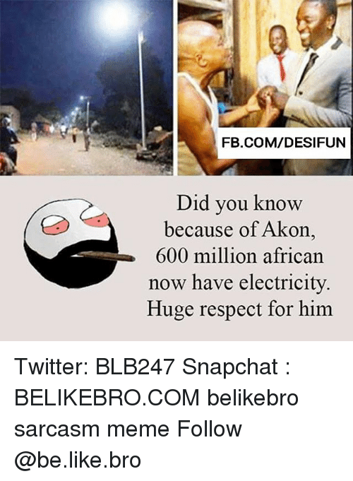 Akonator: FB.COM/DESIFUN  Did you know  because of Akon  600 million african  now have electricity  Huge respect for him Twitter: BLB247 Snapchat : BELIKEBRO.COM belikebro sarcasm meme Follow @be.like.bro