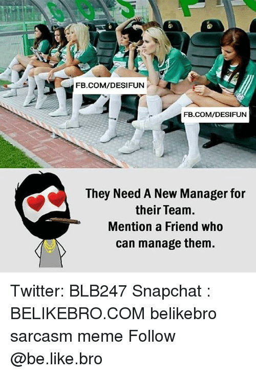 Be Like, Meme, and Memes: FB.COM/DESIFUN  FB.COM/DESIFUN  ina  They Need A New Manager for  their Team.  Mention a Friend who  can manage them. Twitter: BLB247 Snapchat : BELIKEBRO.COM belikebro sarcasm meme Follow @be.like.bro