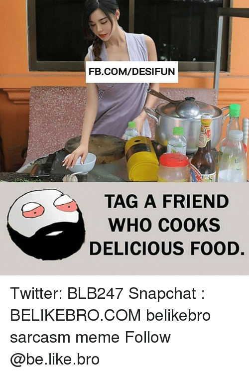 Memeing: FB.COM/DESIFUN  TAG A FRIEND  WHO COOKS  DELICIOUS FOOD. Twitter: BLB247 Snapchat : BELIKEBRO.COM belikebro sarcasm meme Follow @be.like.bro