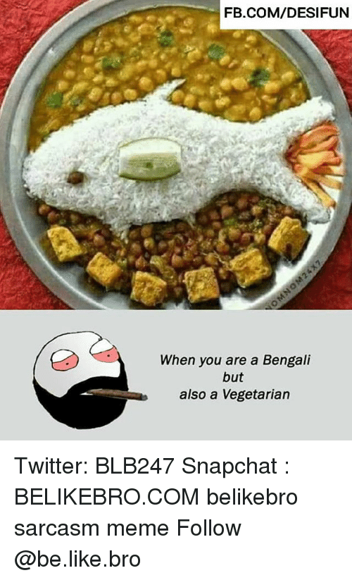 Be Like, Meme, and Memes: FB.COM/DESIFUN  When you are a Bengali  but  also a Vegetarian Twitter: BLB247 Snapchat : BELIKEBRO.COM belikebro sarcasm meme Follow @be.like.bro