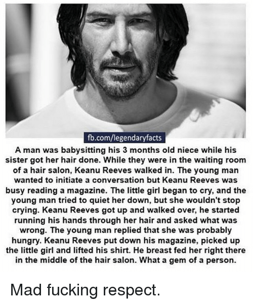 Breastes: fb.com/legendaryfacts  A man was babysitting his 3 months old niece while his  sister got her hair done. While they were in the waiting room  of a hair salon, Keanu Reeves walked in. The young man  wanted to initiate a conversation but Keanu Reeves was  busy reading a magazine. The little girl began to cry, and the  young man tried to quiet her down, but she wouldn't stop  crying. Keanu Reeves got up and walked over, he started  running his hands through her hair and asked what was  wrong. The young man replied that she was probably  hungry. Keanu Reeves put down his magazine, picked up  the little girl and lifted his shirt. He breast fed her right there  in the middle of the hair salon. What a gem of a person. Mad fucking respect.