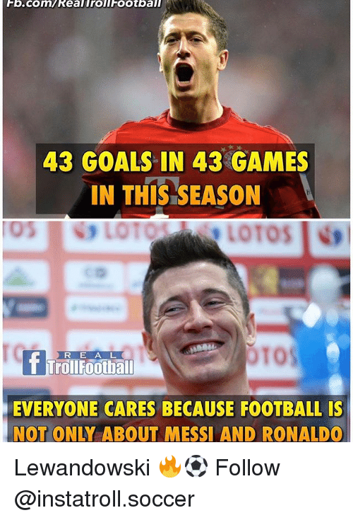 lewandowski: Fb.com/Real Troll FOOtball  43 GOALS IN 43 GAMES  IN THIS SEASON  LOT  LOTOS INtl  OTOS  R E A L  TrollFoothall  EVERYONE CARES BECAUSE FOOTBALL IS  NOT ONLY ABOUT MESSI AND RONALDO Lewandowski 🔥⚽️ Follow @instatroll.soccer