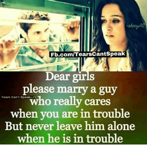 girl please: Fb.com/TearsCantspeak  Dear girls  please marry a guy  who really cares  Tears can't speak..  when you are in trouble  But never leave him alone  when he is in trouble
