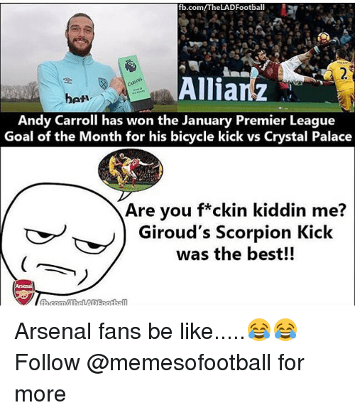 premiere league: fb.com/The LADFootball  Allianz  bet  Andy Carroll has won the January Premier League  Goal of the Month for his bicycle kick vs Crystal Palace  Are you f*ckin kiddin me?  Giroud's Scorpion Kick  was the best!!  fbaonny The VAD Football Arsenal fans be like.....😂😂 Follow @memesofootball for more