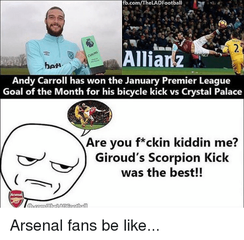 premiere league: fb.com/TheLADFootball  Allianz  Andy Carroll has won the January Premier League  Goal of the Month for his bicycle kick vs Crystal Palace  Are you f*ckin kiddin me?  Giroud's Scorpion Kick  was the best!! Arsenal fans be like...