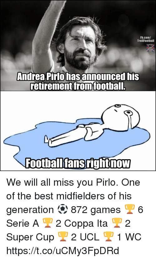 Memes, Best, and fb.com: Fb.com/  TrollFootball  Andrea Pirlo hasannounced his  retirement fromfootball.  Footballfansrightnow We will all miss you Pirlo. One of the best midfielders of his generation ⚽ 872 games 🏆 6 Serie A 🏆 2 Coppa Ita 🏆 2 Super Cup 🏆 2 UCL 🏆 1 WC https://t.co/uCMy3FpDRd