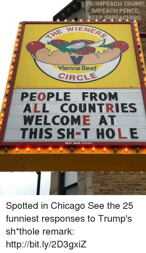 Chicago, Memes, and Http: FB/IMPEACH TRUMP  IMPEACH PENCE,  NIENER  THE W  Vienna Beej  CIRCLE  PEOPLE FROM  ALL COUNTRIES  WELCOME AT  THIS SH-T HOLE  EON CHICAGO Spotted in Chicago  See the 25 funniest responses to Trump's sh*thole remark: http://bit.ly/2D3gxiZ