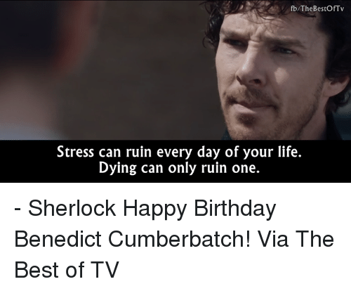 Birthday, Life, and Memes: fb/TheBestOfTv  Stress can ruin every day of your life.  Dying can only ruin one. - Sherlock  Happy Birthday Benedict Cumberbatch!   Via The Best of TV