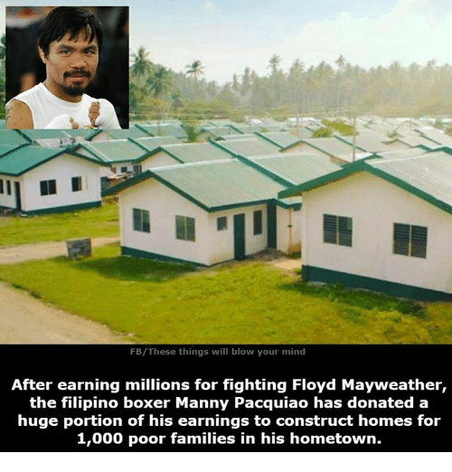 manny pacquiao: FB/These things will blow your mind  After earning millions for fighting Floyd Mayweather,  the filipino boxer Manny Pacquiao has donated a  huge portion of his earnings to construct homes for  1,000 poor families in his hometown.