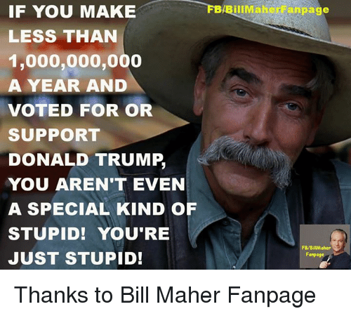 Donald Trump, Memes, and Bill Maher: FBABillMaher anpage  IF YOU MAKE  LESS THAN  1,000,000,000  A YEAR AND  VOTED FOR OR  SUPPORT  DONALD TRUMP,  YOU AREN'T EVEN  A SPECIAL KIND OF  STUPID! YOU'RE  FB/BillMaher  JUST STUPID!  Fanpoge Thanks to Bill Maher Fanpage