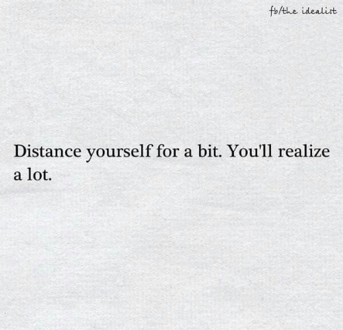 For, Realize, and Idealist: fbAthe idealist  Distance yourself for a bit. You'll realize  a lot.