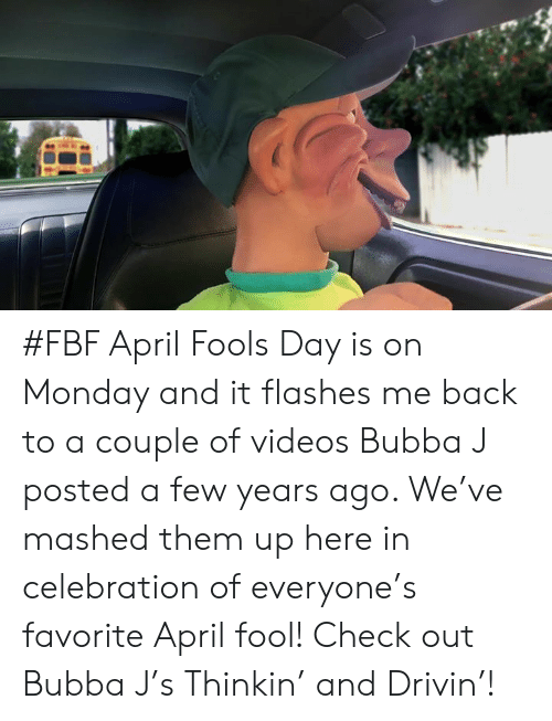 Bubba, Dank, and Videos: #FBF April Fools Day is on Monday and it flashes me back to a couple of videos Bubba J posted a few years ago. We've mashed them up here in celebration of everyone's favorite April fool! Check out Bubba J's Thinkin' and Drivin'!