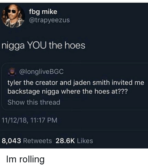 Hoes At: fbg mike  @trapyeezus  nigga YOU the hoes  @longliveBGC  tyler the creator and jaden smith invited me  backstage nigga where the hoes at???  Show this thread  11/12/18, 11:17 PM  8,043 Retweets 28.6K Likes Im rolling
