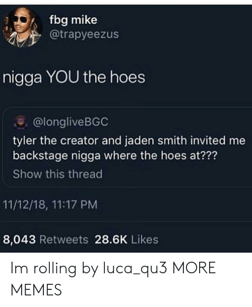 Hoes At: fbg mike  @trapyeezus  nigga YOU the hoes  @longliveBGC  tyler the creator and jaden smith invited me  backstage nigga where the hoes at???  Show this thread  11/12/18, 11:17 PM  8,043 Retweets 28.6K Likes Im rolling by luca_qu3 MORE MEMES