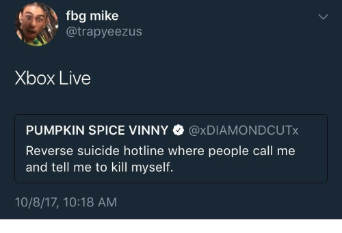 xbox live: fbg mike  @trapyeezus  Xbox Live  PUMPKIN SPICE VINNY @xDIAMONDCUTx  Reverse suicide hotline where people call me  and tell me to kill myself.  10/8/17, 10:18 AM