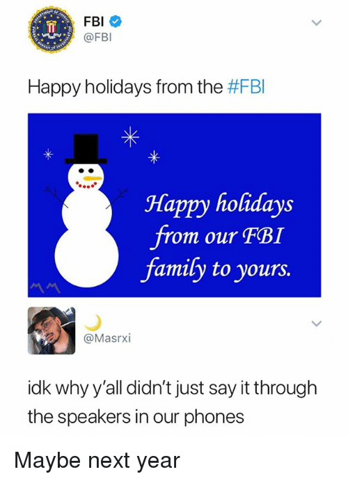 Family, Fbi, and Say It: FBI *  @FBI  Happy holidays from the #FBI  Happy holidays  om our FBI  family to yours  @Masrxi  idk why y'all didn't just say it through  the speakers in our phones Maybe next year