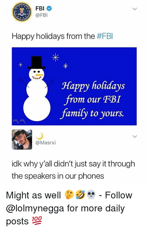 Family, Fbi, and Funny: FBI  @FBI  Happy holidays from the #FBI  Happy holidays  om our FBI  family to yours.  @Masrxi  idk why y'all didn't just say it through  the speakers in our phones Might as well 🤔🤣💀 - Follow @lolmynegga for more daily posts 💯