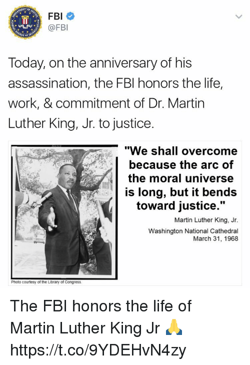 "Assassination, Fbi, and Life: FBI  @FBI  Today, on the anniversary of his  assassination, the FBI honors the life,  work, & commitment of Dr. Martin  Luther King, Jr. to justice.  ""We shall overcome  because the arc of  the moral universe  is long, but it bends  toward justice.""  Martin Luther King, Jr.  Washington National Cathedral  March 31, 1968  Photo courtesy of the Library of Congress The FBI honors the life of Martin Luther King Jr 🙏 https://t.co/9YDEHvN4zy"