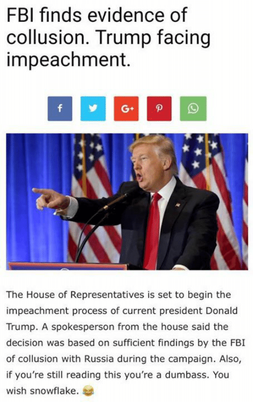 Donald Trump, Fbi, and Memes: FBI finds evidence of  collusion. Trump facing  impeachment.  The House of Representatives is set to begin the  impeachment process of current president Donald  Trump. A spokesperson from the house said the  decision was based on sufficient findings by the FBI  of collusion with Russia during the campaign. Also,  if you're still reading this you're a dumbass. You  wish snowflake.