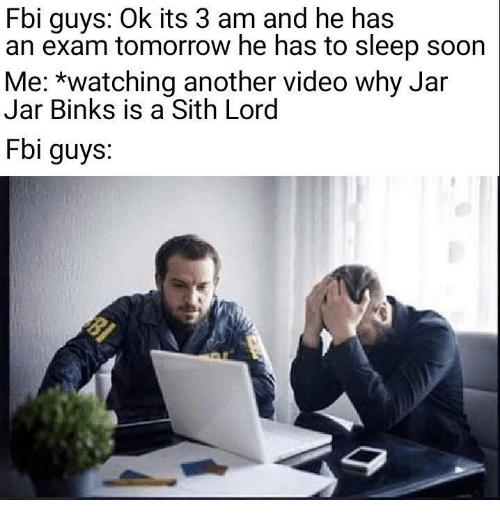 Fbi, Jar Jar Binks, and Sith: Fbi guys: Ok its 3 am and he has  an exam tomorrow he has to sleep soon  Me: *watching another video why Jar  Jar Binks is a Sith Lord  Fbi guys.