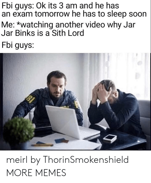 Dank, Fbi, and Jar Jar Binks: Fbi guys: Ok its 3 am and he has  an exam tomorrow he has to sleep soon  Me: *watching another video why Jar  Jar Binks is a Sith Lord  Fbi guys. meirl by ThorinSmokenshield MORE MEMES