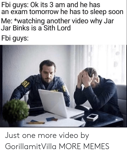 Dank, Fbi, and Jar Jar Binks: Fbi guys: Ok its 3 am and he has  an exam tomorrow he has to sleep soon  Me: *watching another video why Jar  Jar Binks is a Sith Lord  Fbi guys. Just one more video by GorillamitVilla MORE MEMES