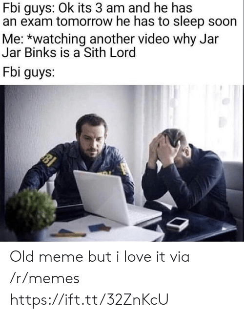 Sith: Fbi guys: Ok its 3 am and he has  an exam tomorrow he has to sleep soon  Me: *watching another video why Jar  Jar Binks is a Sith Lord  Fbi guys:  81 Old meme but i love it via /r/memes https://ift.tt/32ZnKcU