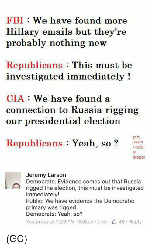 Democratic primary: FBI We have found more  Hillary emails but they're  probably nothing new  Republicans  This must be  investigated immediately!  CIA.  We have found a  connection to Russia rigging  our presidential election  Republicans  Yeah, so  go to...  UNION  THUG8  facebook  Jeremy Larson  Democrats: Evidence comes out that Russia  rigged the election, this must be investigated  immediately!  Public: We have evidence the Democratic  primary was rigged.  Democrats: Yeah, so?  Yesterday at 7:29 PM Edited Like 46. Reply (GC)
