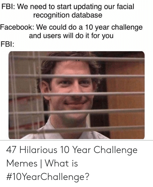 Facebook, Memes, and What Is: FBl: We need to start updating our facial  Facebook: We could do a 10 year challenge  FB  recognition database  and users will do it for you 47 Hilarious 10 Year Challenge Memes   What is #10YearChallenge?