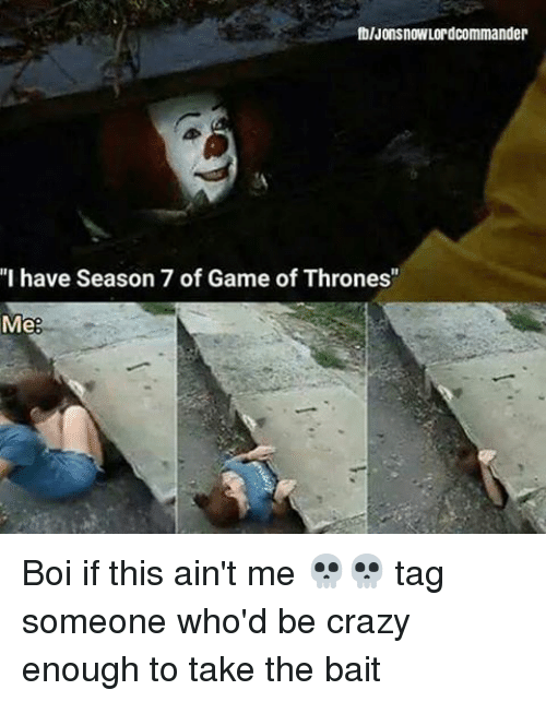 """Baited: fblJonsnowLordcommander  """"I have Season 7 of Game of Thrones""""  Me Boi if this ain't me 💀💀 tag someone who'd be crazy enough to take the bait"""