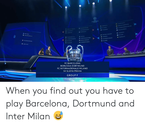 Milan: FC BARCELONA  BORUSSIA DORTMUND  FC INTERNAZIONALE MILANO  SK SLAVIA PRAHA  GROUP F When you find out you have to play Barcelona, Dortmund and Inter Milan 😅