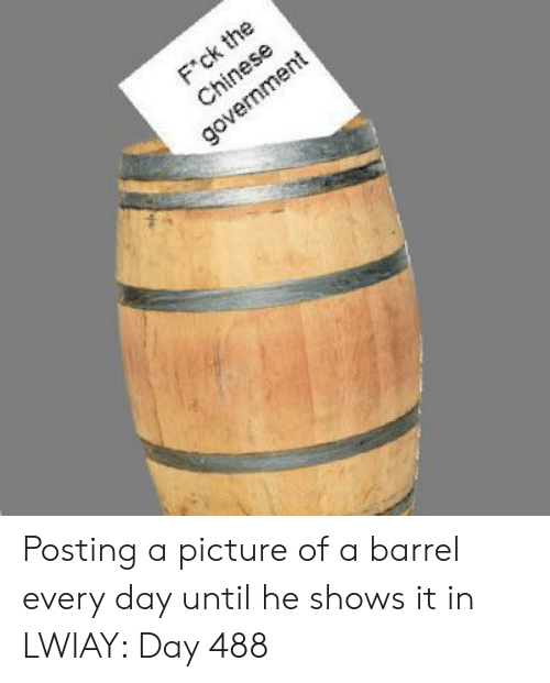 Chinese, Government, and A Picture: F'ck the  Chinese  government Posting a picture of a barrel every day until he shows it in LWIAY: Day 488