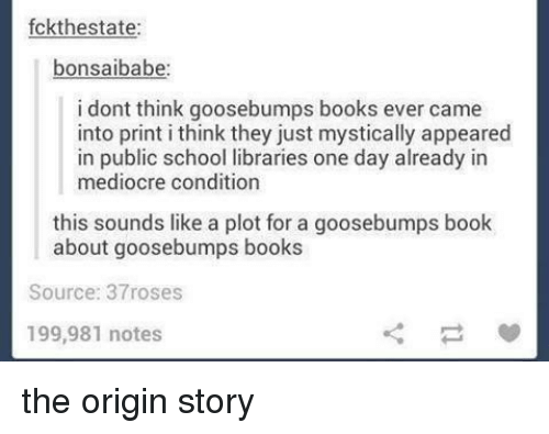 Books, Mediocre, and School: fckthestate:  bonsaibabe  i dont think goosebumps books ever came  into print i think they just mystically appeared  in public school libraries one day already in  mediocre condition  this sounds like a plot for a goosebumps book  about goosebumps books  Source: 37roses  199,981 notes the origin story