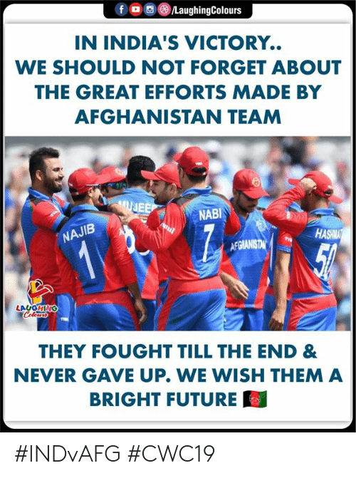 Efforts: fD  /LaughingColours  IN INDIA'S VICTORY.  WE SHOULD NOT FORGET ABOUT  THE GREAT EFFORTS MADE BY  AFGHANISTAN TEAM  UJEE  NABI  NAJIB  HASHMAT  12  AFGIANISTAN  LAUGHING  Colerss  THEY FOUGHT TILL THE END &  NEVER GAVE UP. WE WISH THEM A  BRIGHT FUTURE #INDvAFG #CWC19