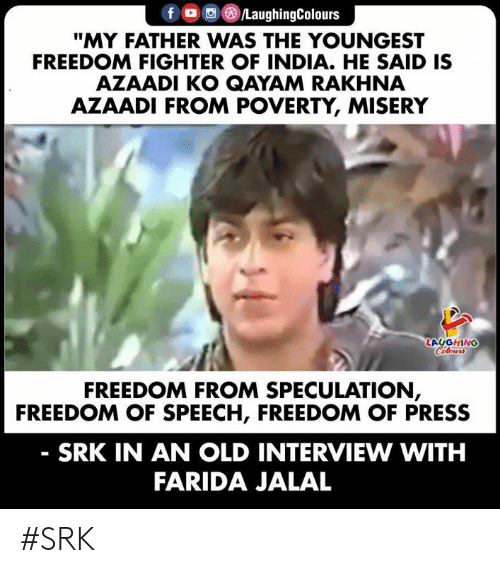 "Youngest: fD /LaughingColours  ""MY FATHER WAS THE YOUNGEST  FREEDOM FIGHTER OF INDIA. HE SAID IS  AZAADI KO QAYAM RAKHNA  AZAADI FROM POVERTY, MISERY  LAUGHING  Celours  FREEDOM FROM SPECULATION,  FREEDOM OF SPEECH, FREEDOM OF PRESS  SRK IN AN OLD INTERVIEW WITH  FARIDA JALAL #SRK"