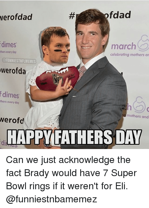 elis: fdad  werofdad  dimes  march  thers every day  celebrating mothers ar  @FUNNIESTNFLMEMES  werofda  dimes  thers every day  mothers and  werofd  HAPPY FATHERS DAY Can we just acknowledge the fact Brady would have 7 Super Bowl rings if it weren't for Eli. @funniestnbamemez