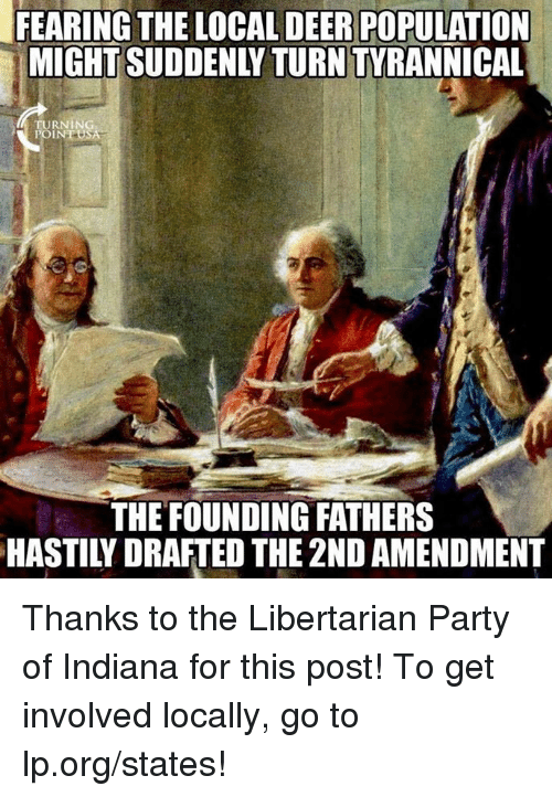 Deer, Memes, and Party: FEARING THE LOCAL DEER POPULATION  MIGHT SUDDENLY TURN TYRANNICAL  TURNING  THE FOUNDING FATHERS  HASTILY DRAFTED THE 2ND AMENDMENT Thanks to the Libertarian Party of Indiana for this post! To get involved locally, go to lp.org/states!