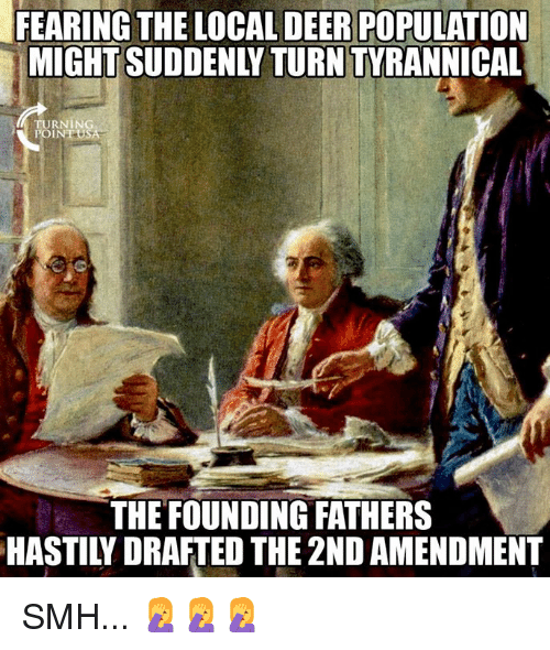 2nd Amendment: FEARING THE LOCAL DEER POPULATION  MIGHT SUDDENLY TURN TYRANNICAL  URNING  POIN  THE FOUNDING FATHERS  HASTILY DRAFTED THE 2ND AMENDMENT SMH... 🤦‍♀️🤦‍♀️🤦‍♀️