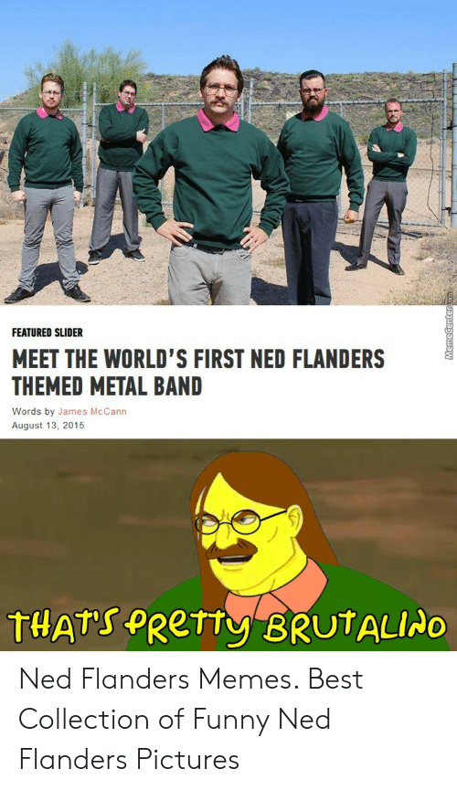 Ned Flanders Meme: FEATURED SLIDER  MEET THE WORLD'S FIRST NED FLANDERS  THEMED METAL BAND  Words by James McCann  August 13, 2015  THATS PRETTY BRUTALIAO  demecenter Ned Flanders Memes. Best Collection of Funny Ned Flanders Pictures